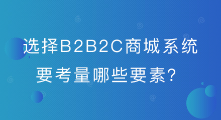 企业选择B2B2C商城系统要考量哪些要素?你都了解吗?