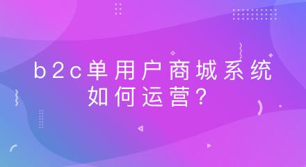 b2c单用户商城系统如何运营?