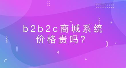 b2b2c商城系统的价格贵吗?