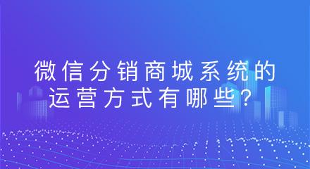微信分销商城系统的运营方式有哪些?