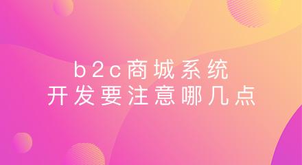 b2c商城系统开发要注意哪几点?